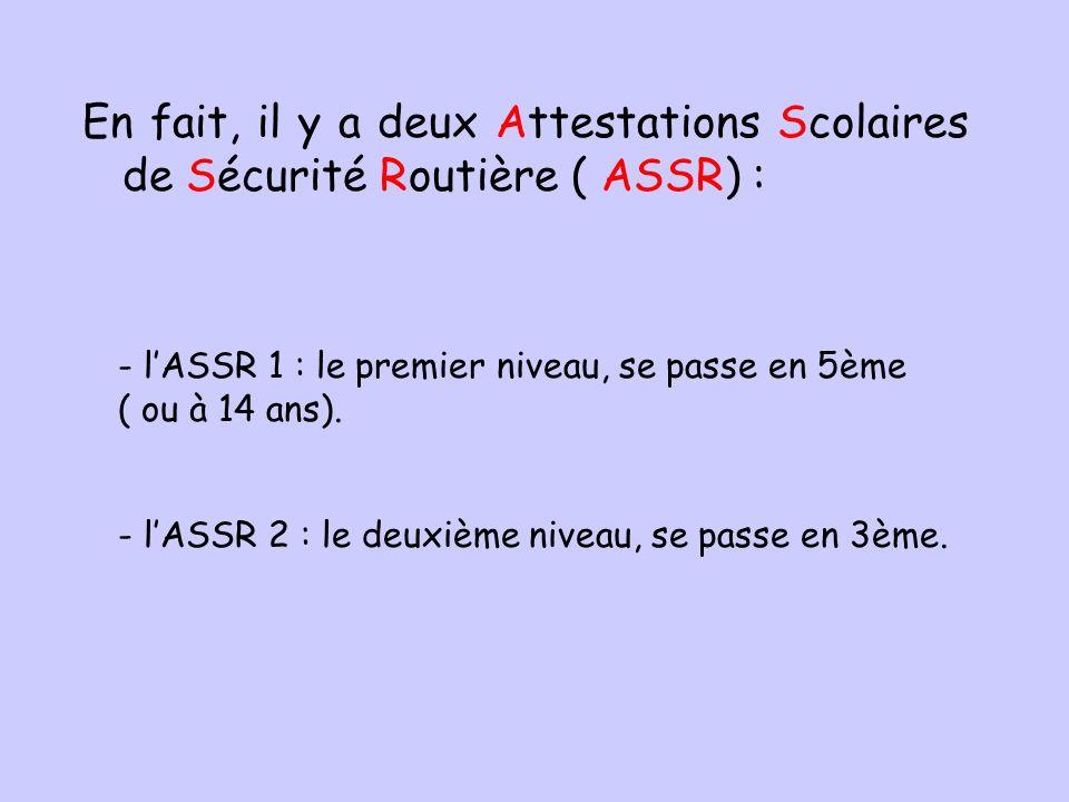 En fait, il y a deux Attestations Scolaires de Sécurité Routière ( ASSR) : - lASSR 1 : le premier niveau, se passe en 5ème ( ou à 14 ans). - lASSR 2 :