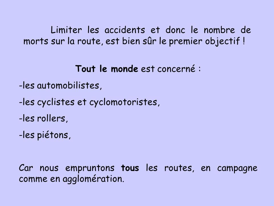 Tout le monde est concerné : -les automobilistes, -les cyclistes et cyclomotoristes, -les rollers, -les piétons, Car nous empruntons tous les routes,