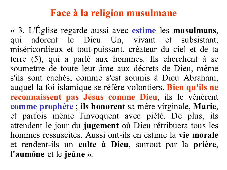 Face à la religion musulmane « 3. L'Église regarde aussi avec estime les musulmans, qui adorent le Dieu Un, vivant et subsistant, miséricordieux et to