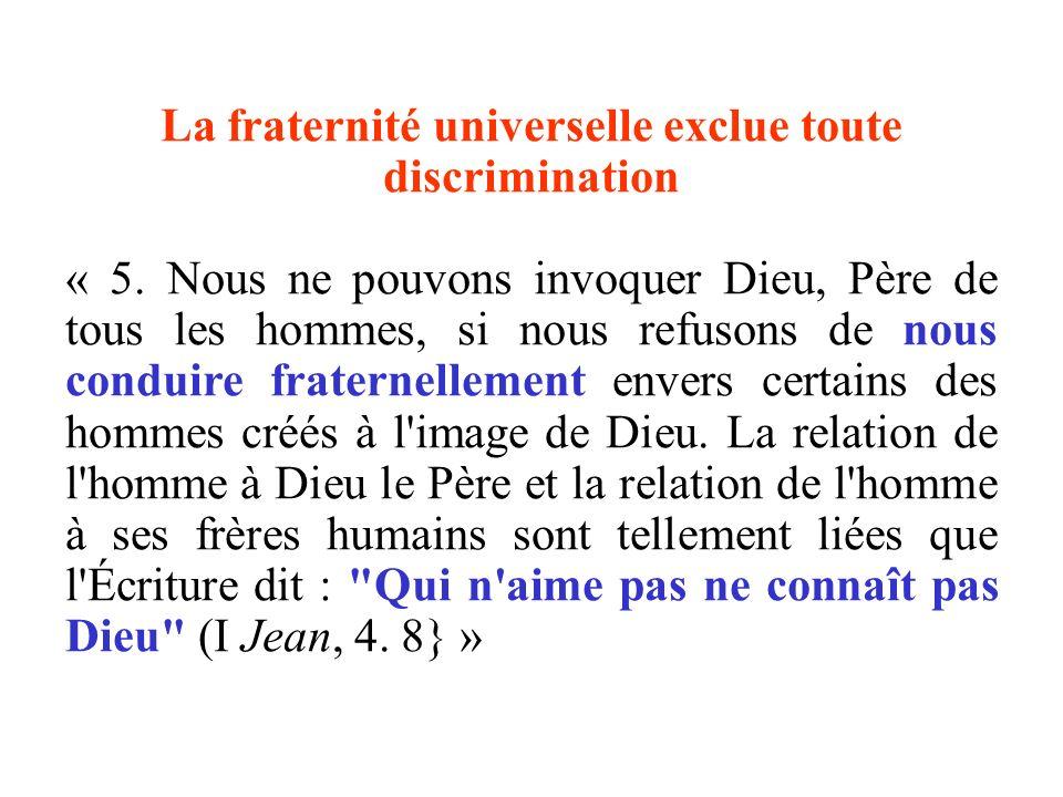 La fraternité universelle exclue toute discrimination « 5. Nous ne pouvons invoquer Dieu, Père de tous les hommes, si nous refusons de nous conduire f