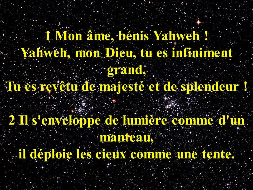 1 Mon âme, bénis Yahweh ! Yahweh, mon Dieu, tu es infiniment grand, Tu es revêtu de majesté et de splendeur ! 2 Il s'enveloppe de lumière comme d'un m