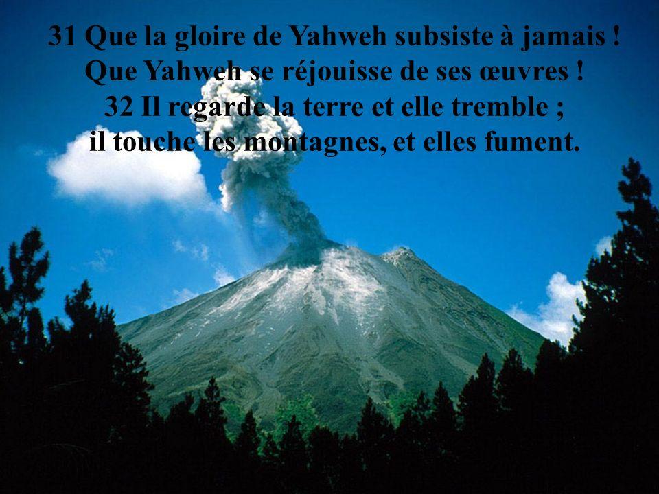 31 Que la gloire de Yahweh subsiste à jamais ! Que Yahweh se réjouisse de ses œuvres ! 32 Il regarde la terre et elle tremble ; il touche les montagne
