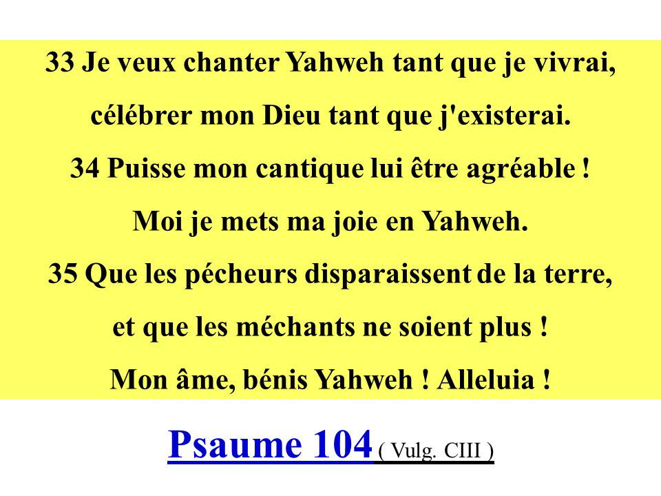 33 Je veux chanter Yahweh tant que je vivrai, célébrer mon Dieu tant que j'existerai. 34 Puisse mon cantique lui être agréable ! Moi je mets ma joie e