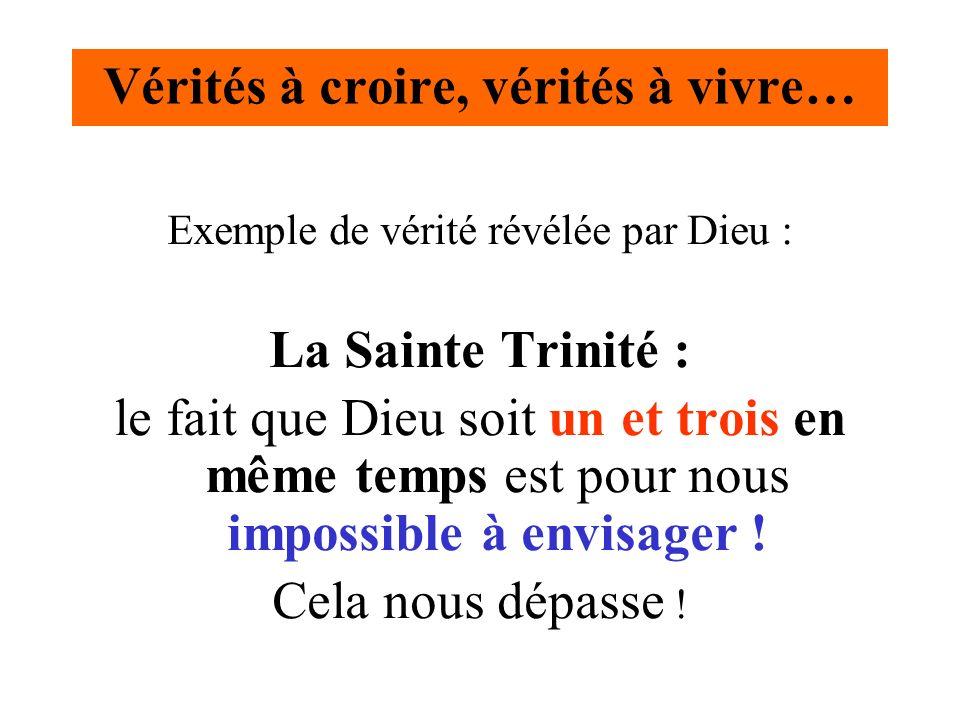 Vérités à croire, vérités à vivre… Exemple de vérité révélée par Dieu : La Sainte Trinité : le fait que Dieu soit un et trois en même temps est pour n