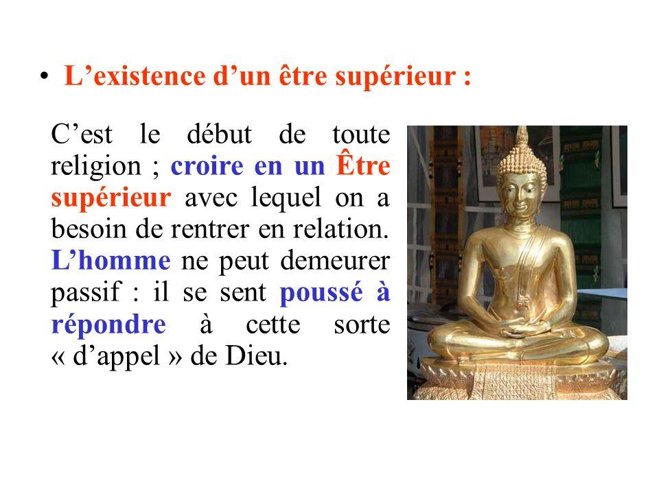 Lexistence dun être supérieur : Cest le début de toute religion ; croire en un Être supérieur avec lequel on a besoin de rentrer en relation. Lhomme n
