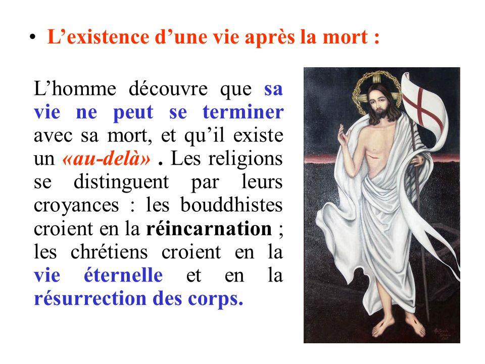 Lexistence dune vie après la mort : Lhomme découvre que sa vie ne peut se terminer avec sa mort, et quil existe un «au-delà». Les religions se disting