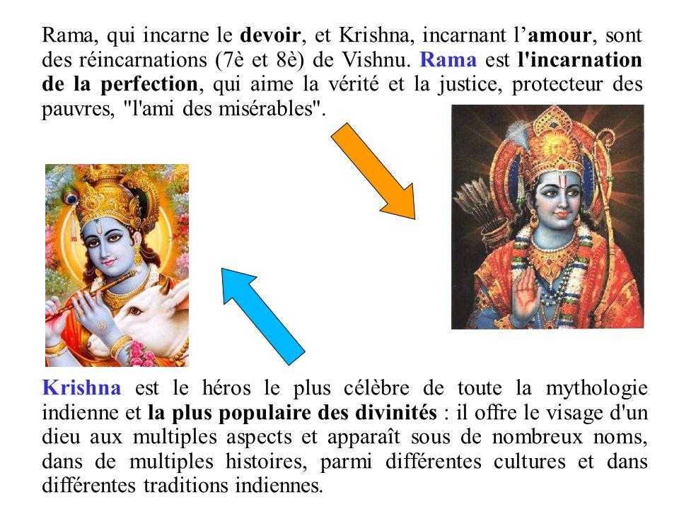 Rama, qui incarne le devoir, et Krishna, incarnant lamour, sont des réincarnations (7è et 8è) de Vishnu. Rama est l'incarnation de la perfection, qui