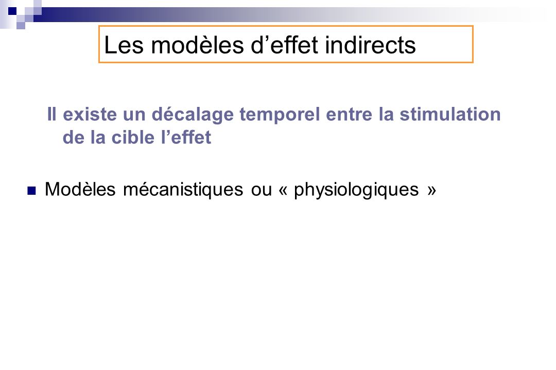 Les modèles deffet indirects Il existe un décalage temporel entre la stimulation de la cible leffet Modèles mécanistiques ou « physiologiques »