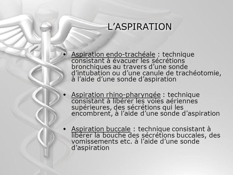LASPIRATION Aspiration endo-trachéale : technique consistant à évacuer les sécrétions bronchiques au travers dune sonde dintubation ou dune canule de