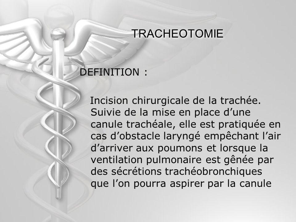 TRACHEOTOMIE DEFINITION : Incision chirurgicale de la trachée. Suivie de la mise en place dune canule trachéale, elle est pratiquée en cas dobstacle l