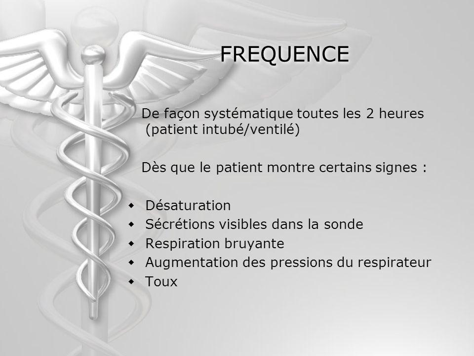 FREQUENCE De façon systématique toutes les 2 heures (patient intubé/ventilé) Dès que le patient montre certains signes : Désaturation Sécrétions visib