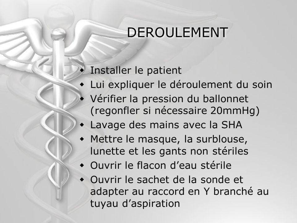 DEROULEMENT Installer le patient Lui expliquer le déroulement du soin Vérifier la pression du ballonnet (regonfler si nécessaire 20mmHg) Lavage des ma