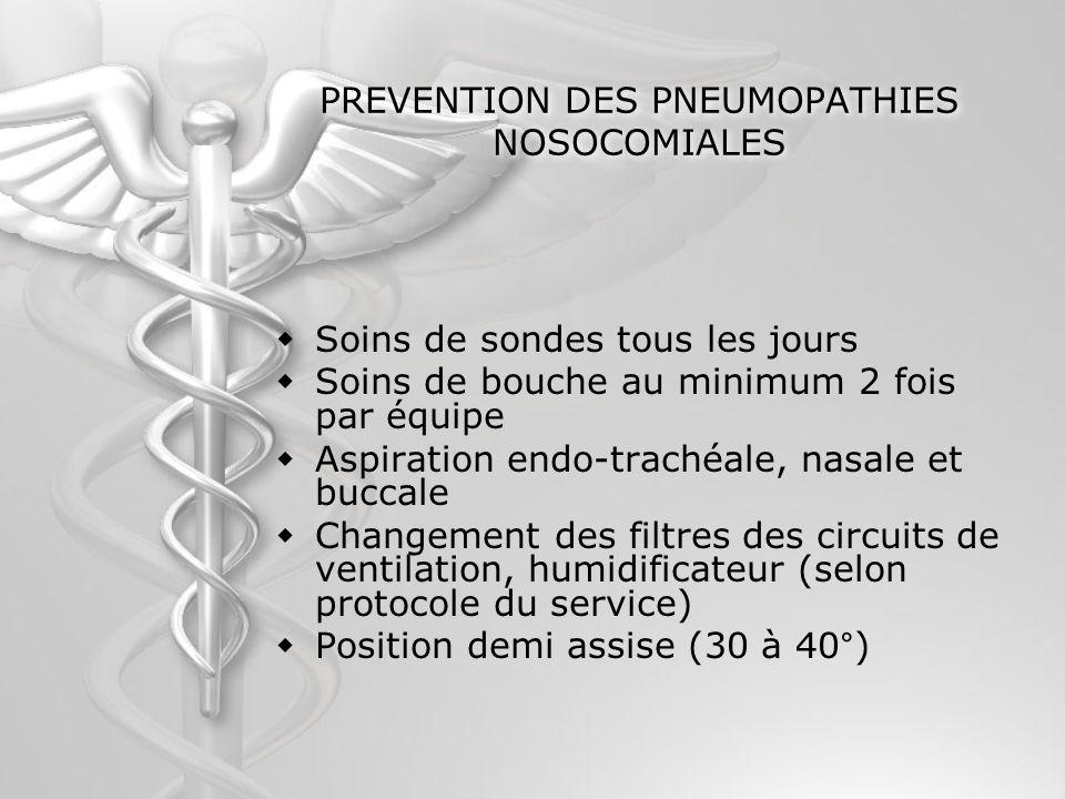 PREVENTION DES PNEUMOPATHIES NOSOCOMIALES Soins de sondes tous les jours Soins de bouche au minimum 2 fois par équipe Aspiration endo-trachéale, nasal