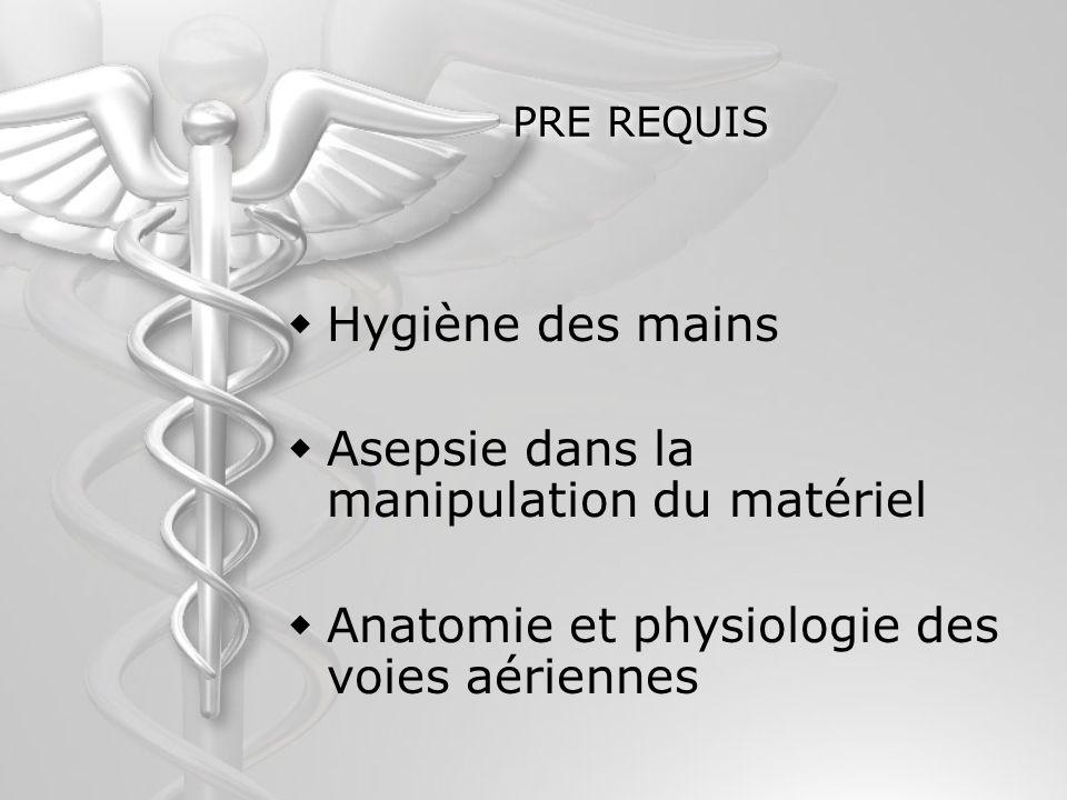 PRE REQUIS Hygiène des mains Asepsie dans la manipulation du matériel Anatomie et physiologie des voies aériennes