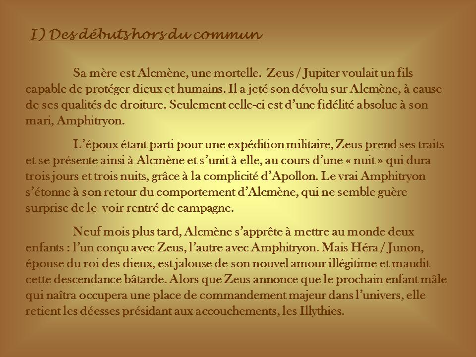 I) Des débuts hors du commun Sa mère est Alcmène, une mortelle. Zeus / Jupiter voulait un fils capable de protéger dieux et humains. Il a jeté son dév