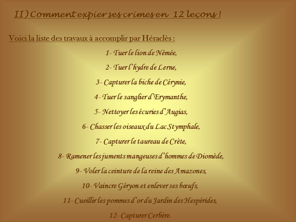 II) Comment expier ses crimes en 12 leçons ! Voici la liste des travaux à accomplir par Héraclès : 1- Tuer le lion de Némée, 2- Tuer lhydre de Lerne,