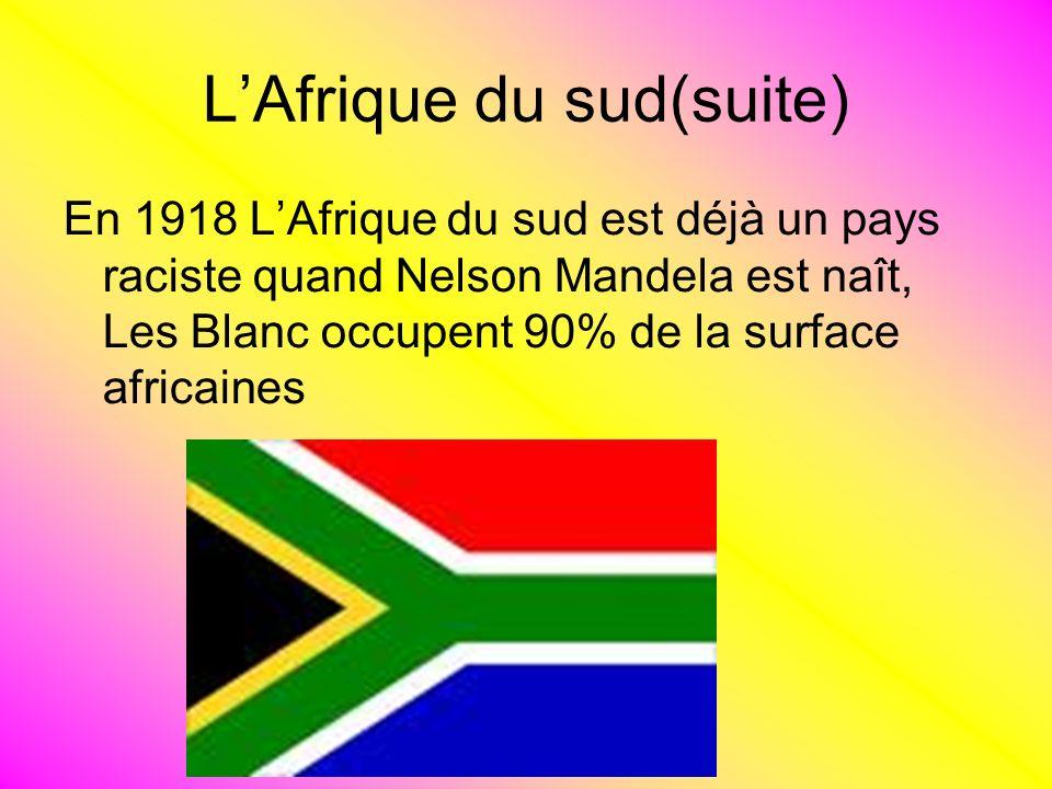 LAfrique du sud(suite) En 1918 LAfrique du sud est déjà un pays raciste quand Nelson Mandela est naît, Les Blanc occupent 90% de la surface africaines