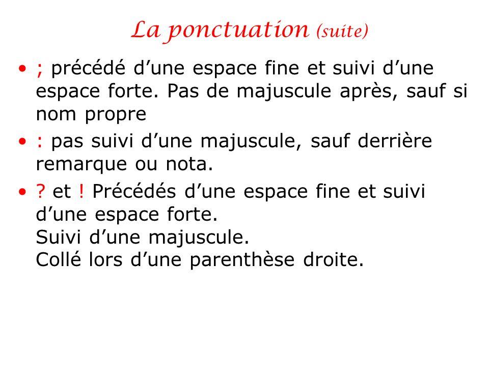 La ponctuation (suite) ; précédé dune espace fine et suivi dune espace forte. Pas de majuscule après, sauf si nom propre : pas suivi dune majuscule, s