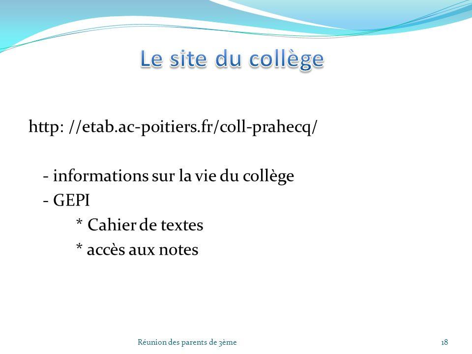 http: //etab.ac-poitiers.fr/coll-prahecq/ - informations sur la vie du collège - GEPI * Cahier de textes * accès aux notes 18Réunion des parents de 3è