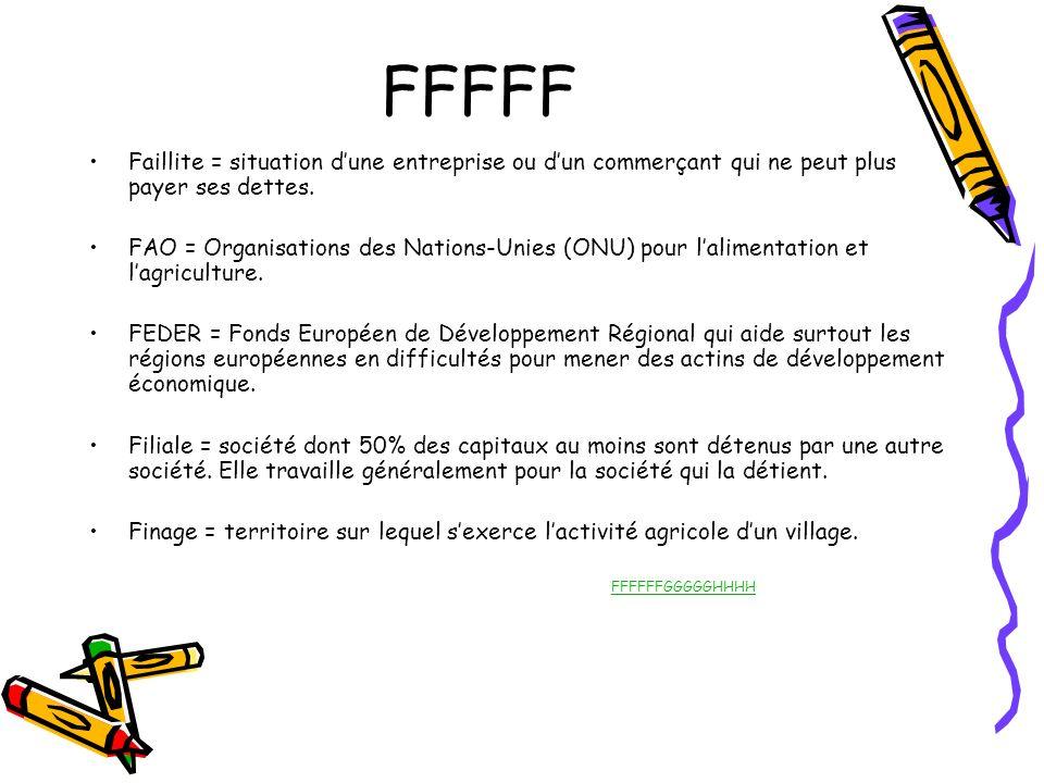FFFFF Faillite = situation dune entreprise ou dun commerçant qui ne peut plus payer ses dettes. FAO = Organisations des Nations-Unies (ONU) pour lalim