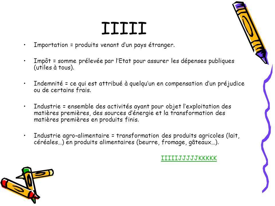 IIIII Importation = produits venant dun pays étranger. Impôt = somme prélevée par lEtat pour assurer les dépenses publiques (utiles à tous). Indemnité