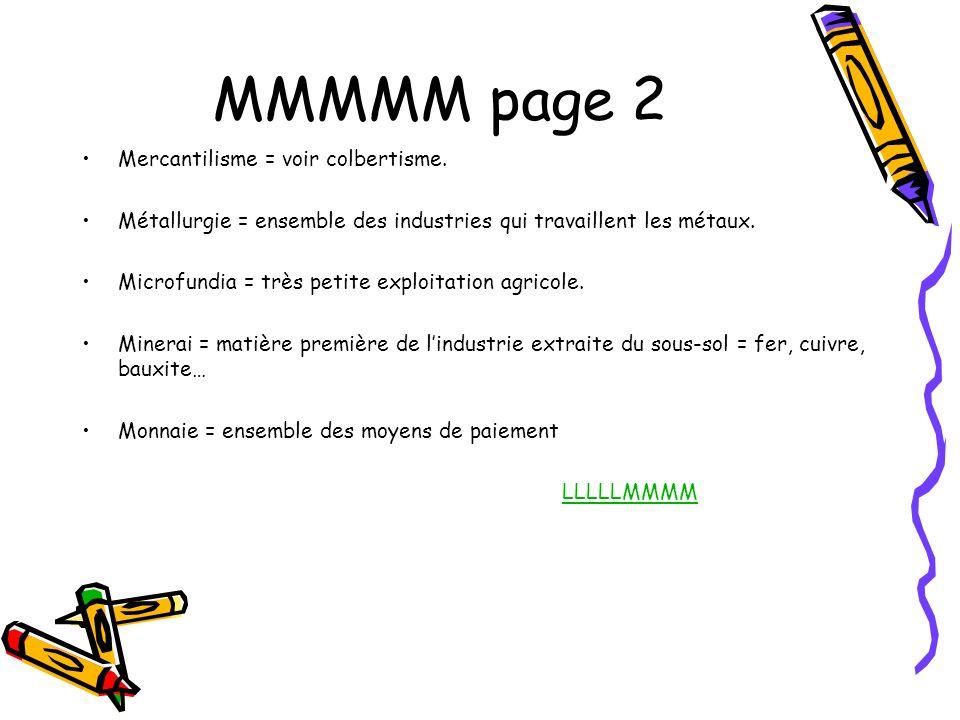 MMMMM page 2 Mercantilisme = voir colbertisme. Métallurgie = ensemble des industries qui travaillent les métaux. Microfundia = très petite exploitatio
