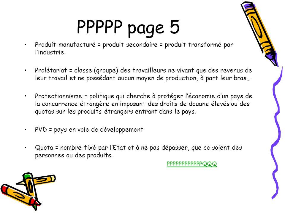 PPPPP page 5 Produit manufacturé = produit secondaire = produit transformé par lindustrie. Prolétariat = classe (groupe) des travailleurs ne vivant qu