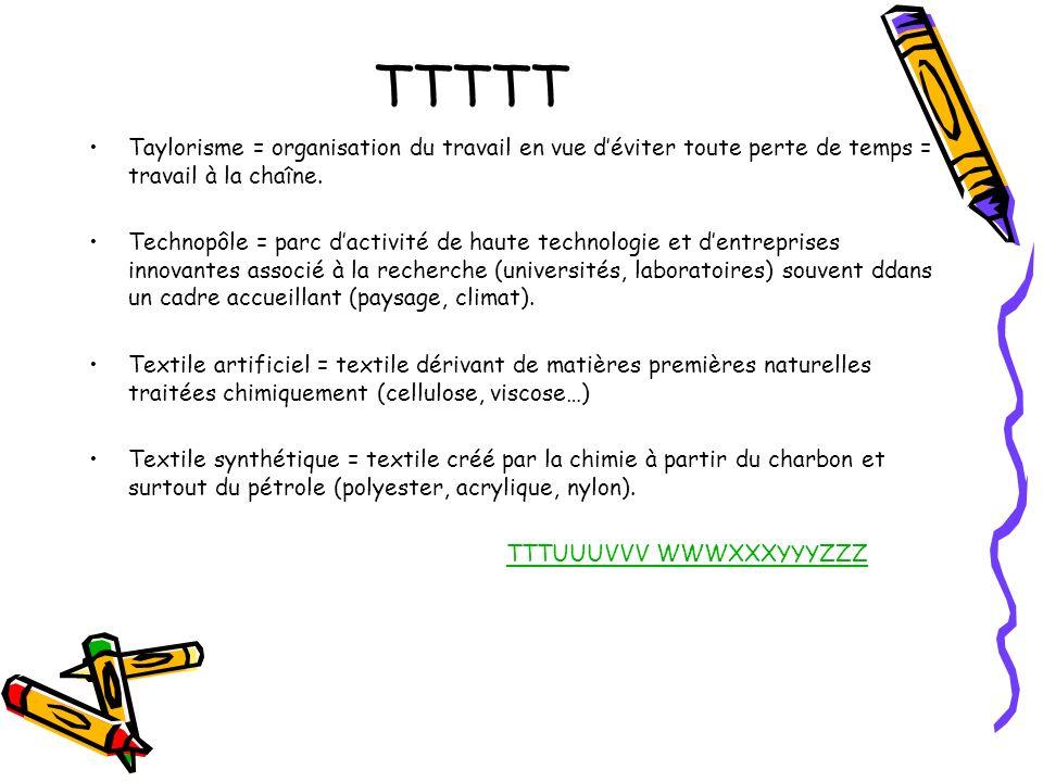 TTTTT Taylorisme = organisation du travail en vue déviter toute perte de temps = travail à la chaîne. Technopôle = parc dactivité de haute technologie