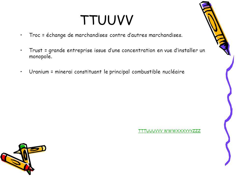 TTUUVV Troc = échange de marchandises contre dautres marchandises. Trust = grande entreprise issue dune concentration en vue dinstaller un monopole. U