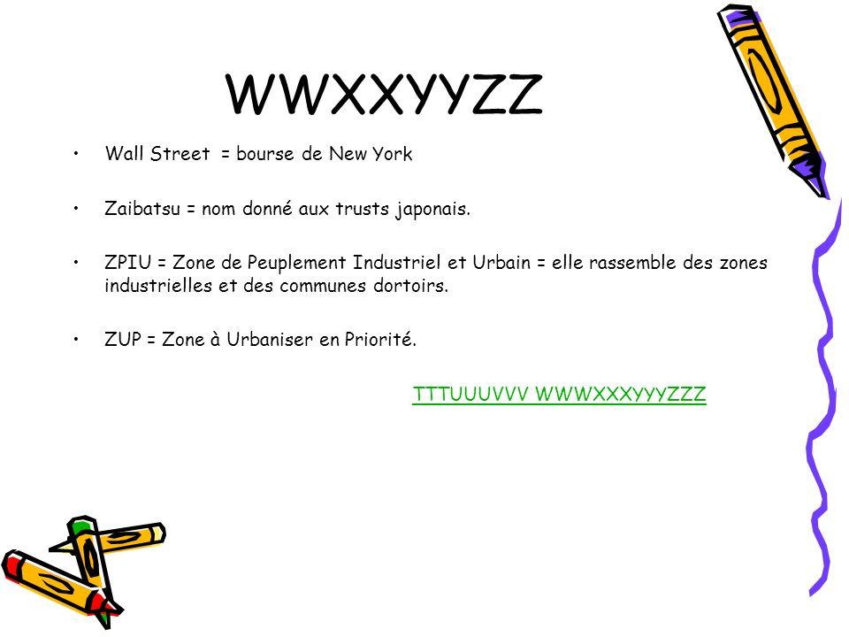WWXXYYZZ Wall Street = bourse de New York Zaibatsu = nom donné aux trusts japonais. ZPIU = Zone de Peuplement Industriel et Urbain = elle rassemble de