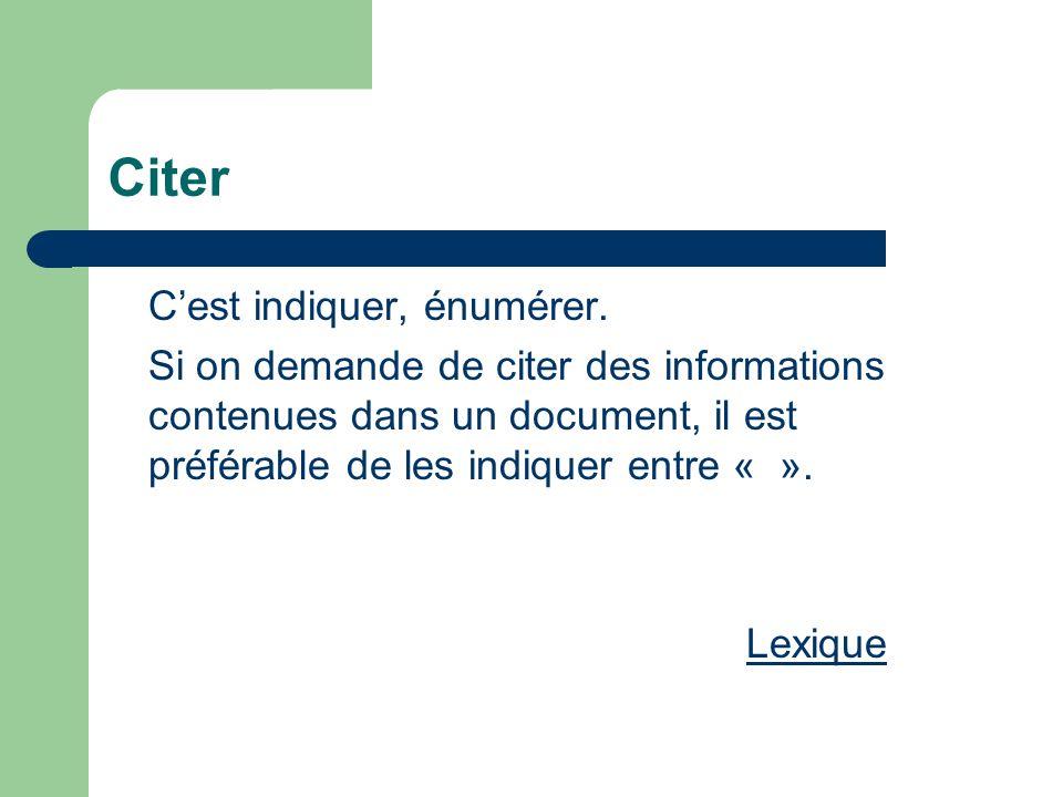Citer Cest indiquer, énumérer. Si on demande de citer des informations contenues dans un document, il est préférable de les indiquer entre « ». Lexiqu