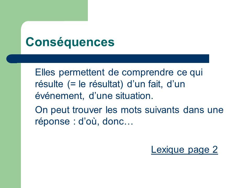 Conséquences Elles permettent de comprendre ce qui résulte (= le résultat) dun fait, dun événement, dune situation. On peut trouver les mots suivants