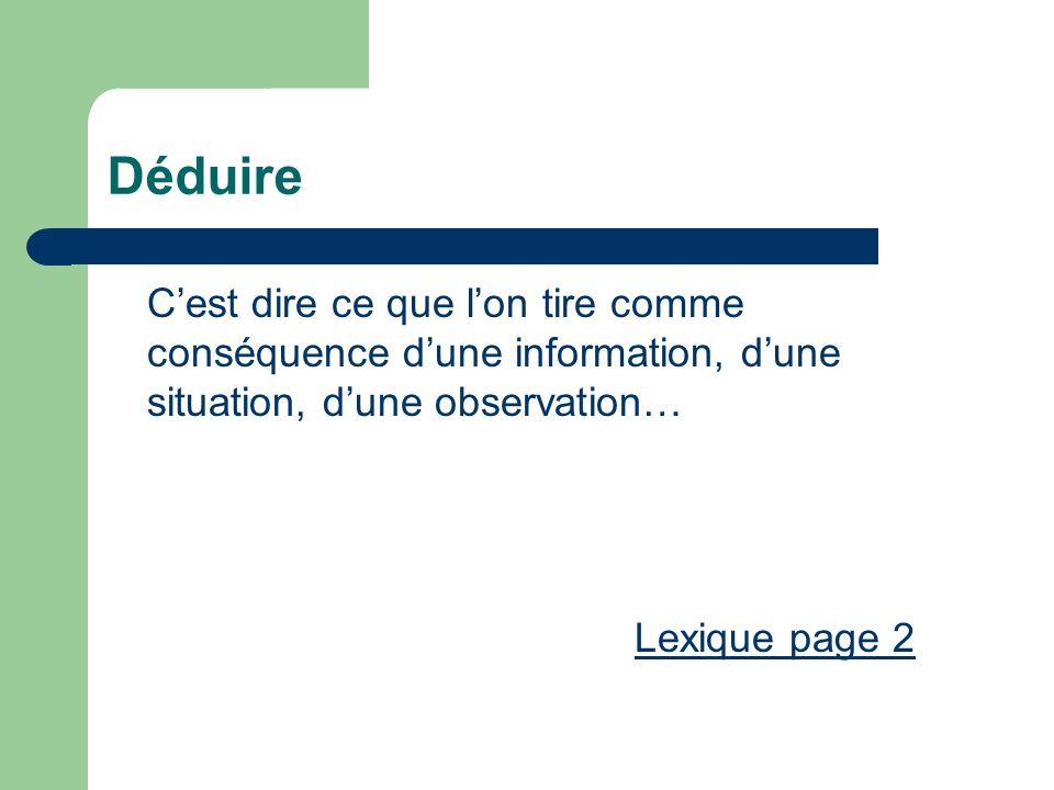 Déduire Cest dire ce que lon tire comme conséquence dune information, dune situation, dune observation… Lexique page 2