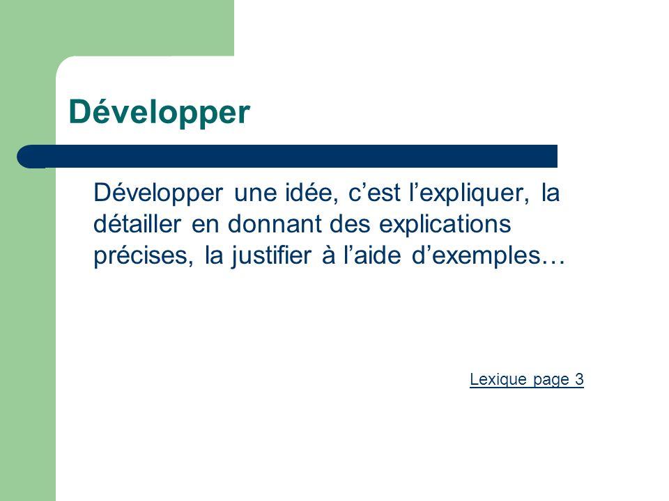 Développer Développer une idée, cest lexpliquer, la détailler en donnant des explications précises, la justifier à laide dexemples… Lexique page 3