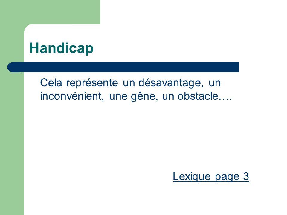 Handicap Cela représente un désavantage, un inconvénient, une gêne, un obstacle…. Lexique page 3