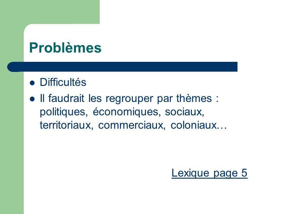 Problèmes Difficultés Il faudrait les regrouper par thèmes : politiques, économiques, sociaux, territoriaux, commerciaux, coloniaux… Lexique page 5