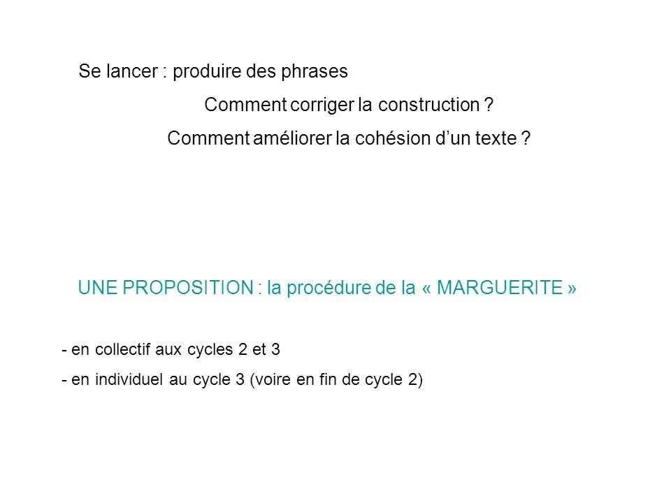 UNE PROPOSITION : la procédure de la « MARGUERITE » - en collectif aux cycles 2 et 3 - en individuel au cycle 3 (voire en fin de cycle 2) Se lancer : produire des phrases Comment corriger la construction .