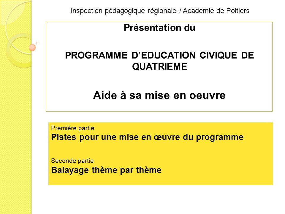 Inspection pédagogique régionale / Académie de Poitiers Présentation du PROGRAMME DEDUCATION CIVIQUE DE QUATRIEME Aide à sa mise en oeuvre Première partie Pistes pour une mise en œuvre du programme Seconde partie Balayage thème par thème
