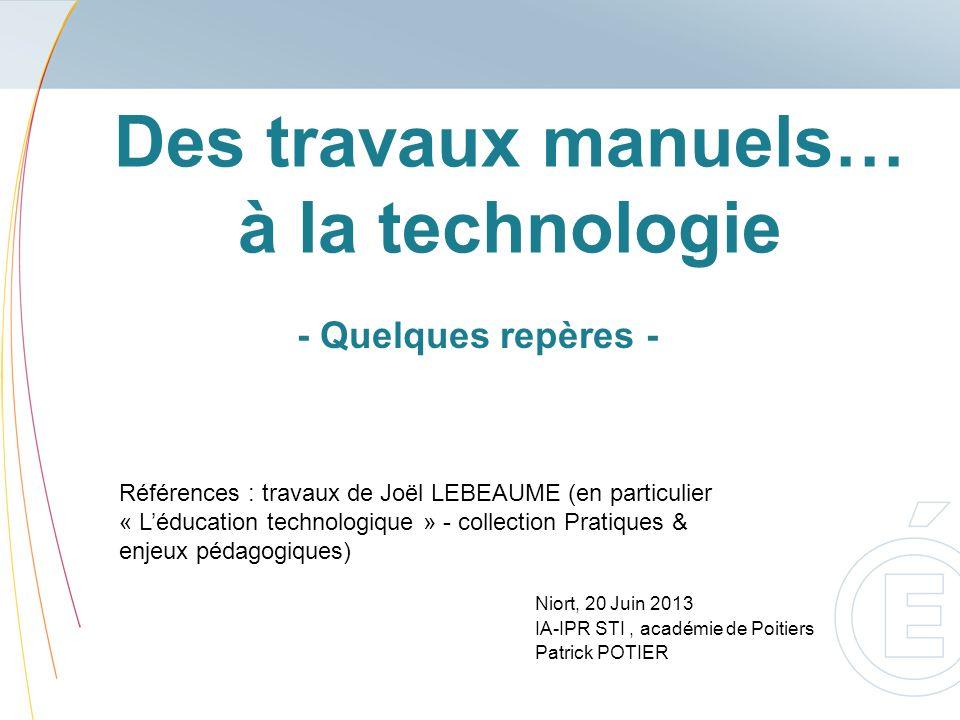 Des travaux manuels… à la technologie Niort, 20 Juin 2013 IA-IPR STI, académie de Poitiers Patrick POTIER - Quelques repères - Références : travaux de