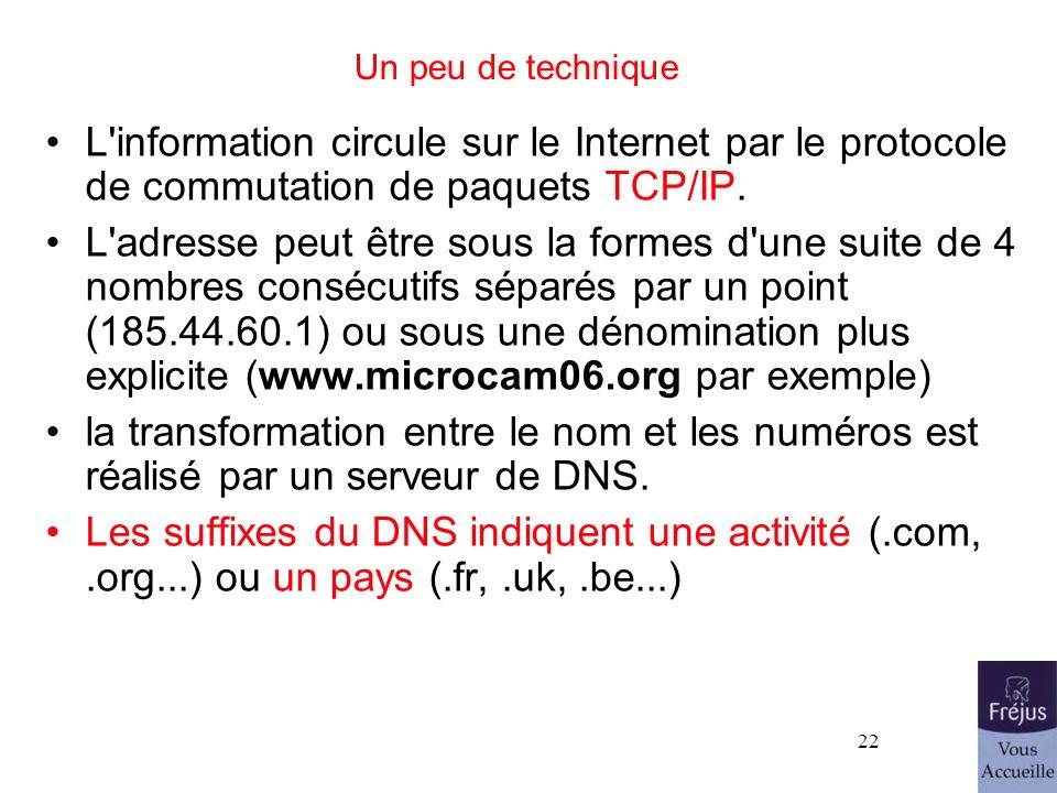 22 Un peu de technique L'information circule sur le Internet par le protocole de commutation de paquets TCP/IP. L'adresse peut être sous la formes d'u