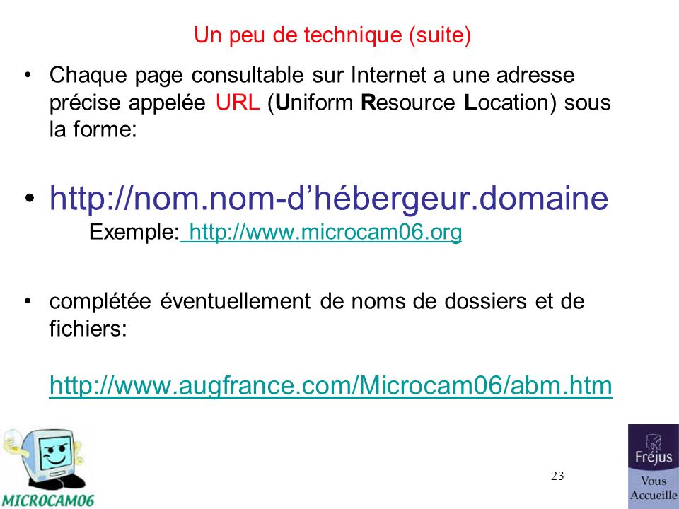 23 Un peu de technique (suite) Chaque page consultable sur Internet a une adresse précise appelée URL (Uniform Resource Location) sous la forme: http: