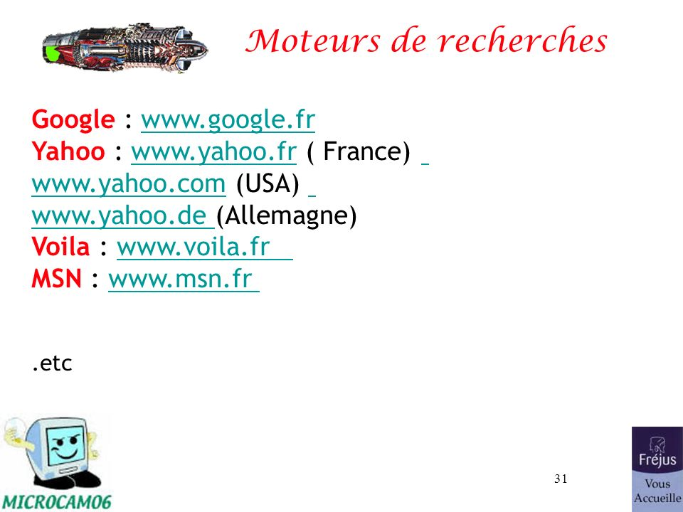 31 Moteurs de recherches Google : www.google.fr Yahoo : www.yahoo.fr ( France) www.yahoo.com (USA) www.yahoo.de (Allemagne)www.google.fr.yahoo.de Voil