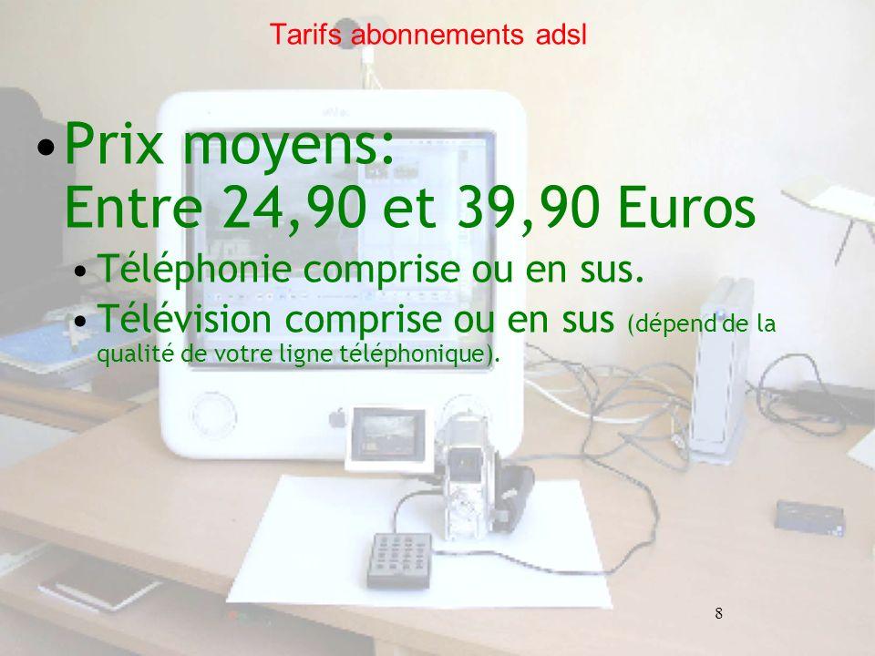 8 Tarifs abonnements adsl Prix moyens: Entre 24,90 et 39,90 Euros Téléphonie comprise ou en sus. Télévision comprise ou en sus (dépend de la qualité d