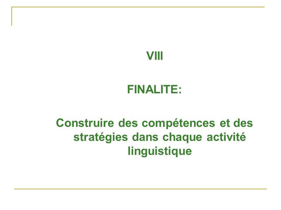 VIII FINALITE: Construire des compétences et des stratégies dans chaque activité linguistique