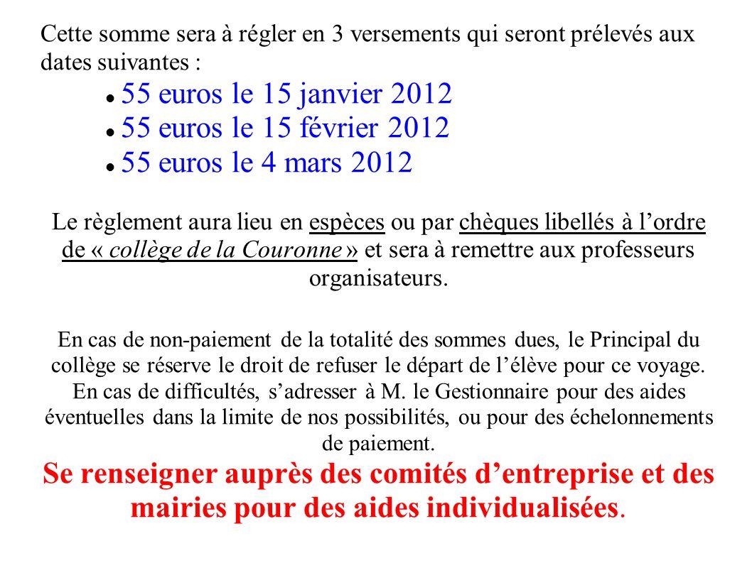 Cette somme sera à régler en 3 versements qui seront prélevés aux dates suivantes : 55 euros le 15 janvier 2012 55 euros le 15 février 2012 55 euros le 4 mars 2012 Le règlement aura lieu en espèces ou par chèques libellés à lordre de « collège de la Couronne » et sera à remettre aux professeurs organisateurs.