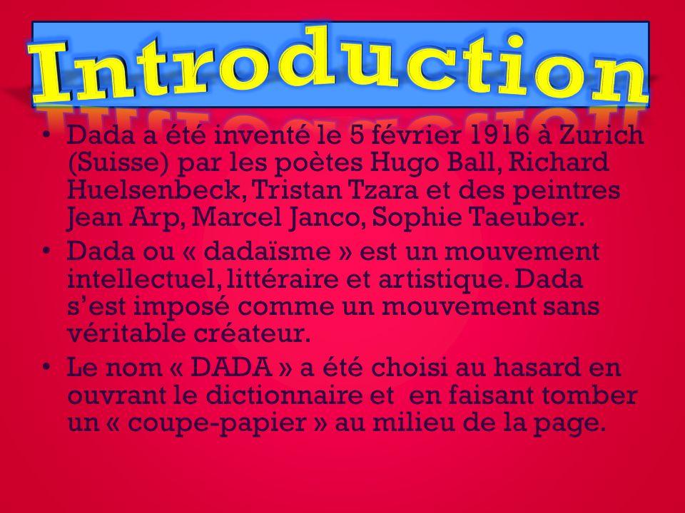 Dada a été inventé le 5 février 1916 à Zurich (Suisse) par les poètes Hugo Ball, Richard Huelsenbeck, Tristan Tzara et des peintres Jean Arp, Marcel Janco, Sophie Taeuber.