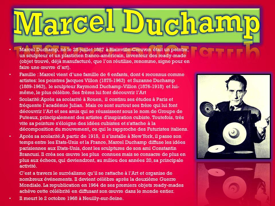 Marcel Duchamp, né le 28 juillet 1887 à Blainville-Creuvon était un peintre, un sculpteur et un plasticien franco-américain, inventeur des ready-made (objet trouvé, déjà manufacturé, que lon réutilise, renomme, signe pour en faire une œuvre dart).