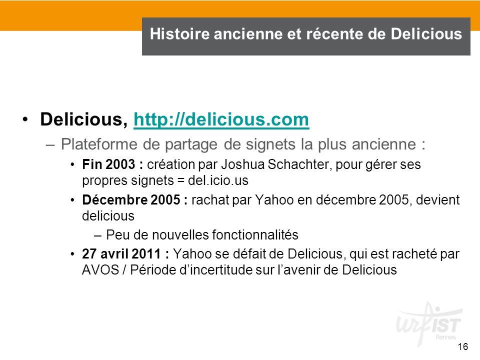16 Histoire ancienne et récente de Delicious Delicious, http://delicious.comhttp://delicious.com –Plateforme de partage de signets la plus ancienne :