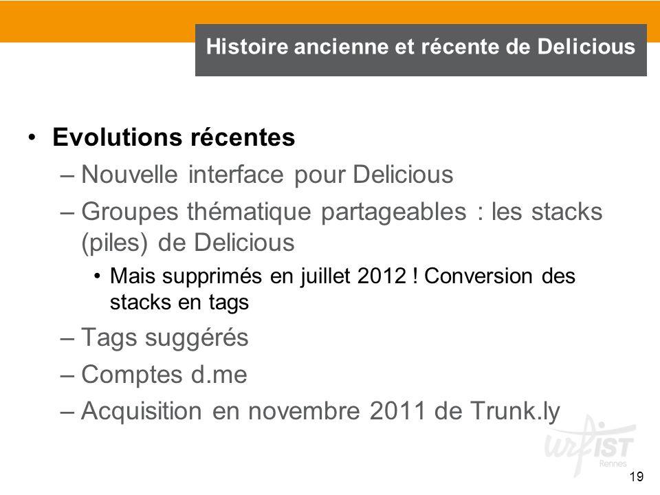 19 Histoire ancienne et récente de Delicious Evolutions récentes –Nouvelle interface pour Delicious –Groupes thématique partageables : les stacks (pil
