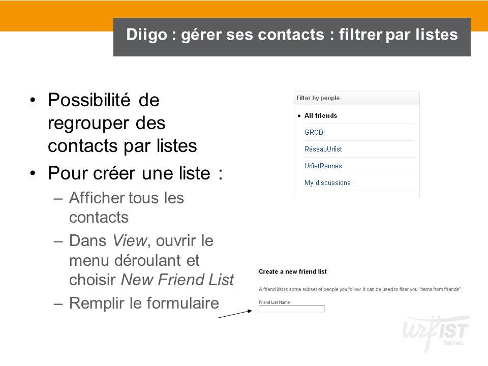 Diigo : gérer ses contacts : filtrer par listes Possibilité de regrouper des contacts par listes Pour créer une liste : –Afficher tous les contacts –D